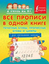 - Все прописи в одной книге: печатные буквы, прописные буквы и цифры. Для начальной школы