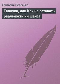 Неделько, Григорий  - Тапочки, или Как не оставить реальности ни шанса