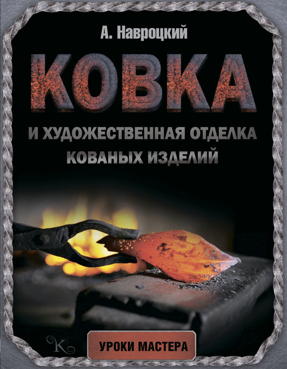 Александр Навроцкий Ковка и художественная отделка кованых изделий