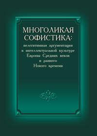 - Многоликая софистика: нелегитимная аргументация в интеллектуальной культуре Европы Средних веков и раннего Нового времени
