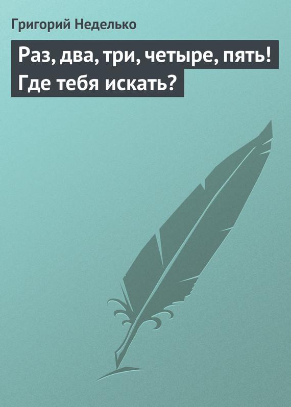 Григорий Неделько Раз, два, три, четыре, пять! Где тебя искать? срочно 2 комнатную квартиру в подольске