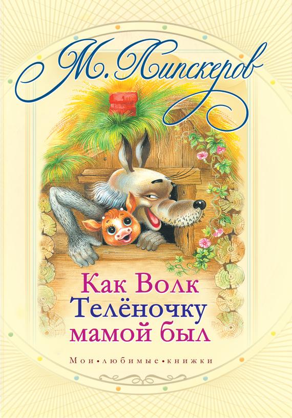 Михаил Липскеров Как волк теленочку мамой был и другие любимые сказки