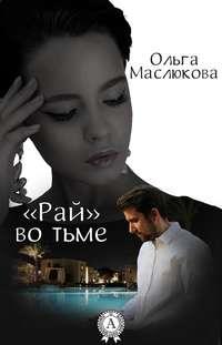 Маслюкова, Ольга  - «Рай» во тьме