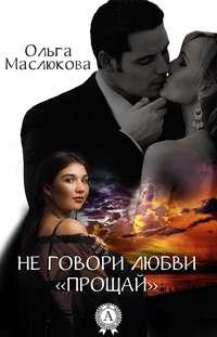 Маслюкова, Ольга  - Не говори любви «прощай»