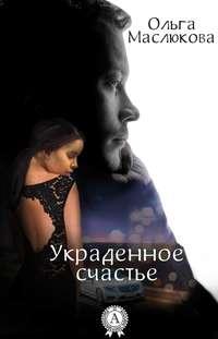Маслюкова, Ольга  - Украденное счастье