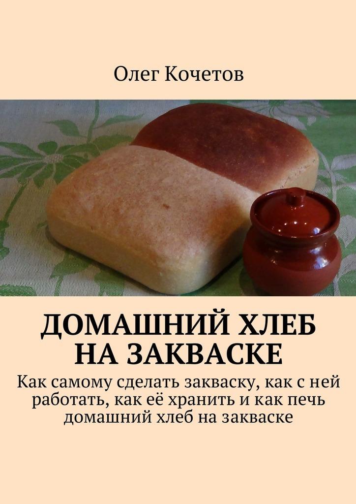 Олег Кочетов Домашний хлеб назакваске олег толстенко 100 фантастических рецептов из огурцов