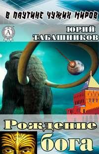 Табашников, Юрий  - В паутине чужих миров. Рождение бога