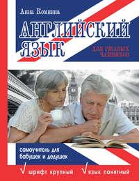 Комнина, А. А.  - Английский язык для ржавых чайников: самоучитель для бабушек и дедушек