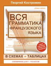 Костромин, Георгий  - Вся грамматика французского языка в схемах и таблицах. Справочник для 5-9 классов