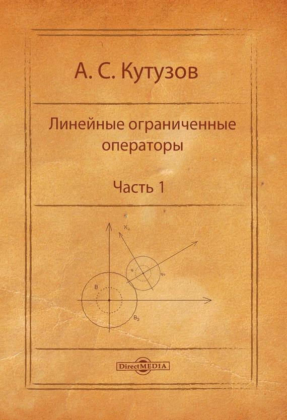 Антон Кутузов Линейные ограниченные операторы. Часть 1 кочетова ю ширшова е алгебра конечномерные пространства линейные операторы курс лекций
