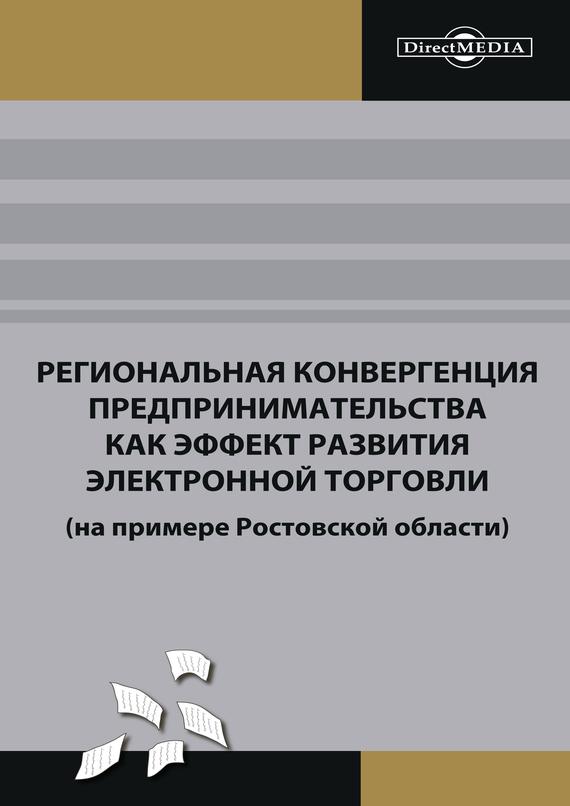 Коллектив авторов Региональная конвергенция предпринимательства как эффект развития электронной торговли (на примере Ростовской области) ISBN: 978-5-4475-2475-3