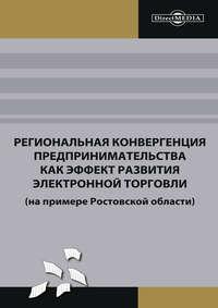 авторов, Коллектив  - Региональная конвергенция предпринимательства как эффект развития электронной торговли (на примере Ростовской области)