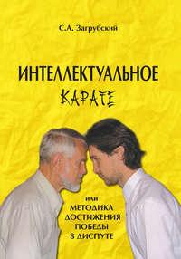 Загрубский, С. А.  - Интеллектуальное карате, или Методика достижения победы в диспуте