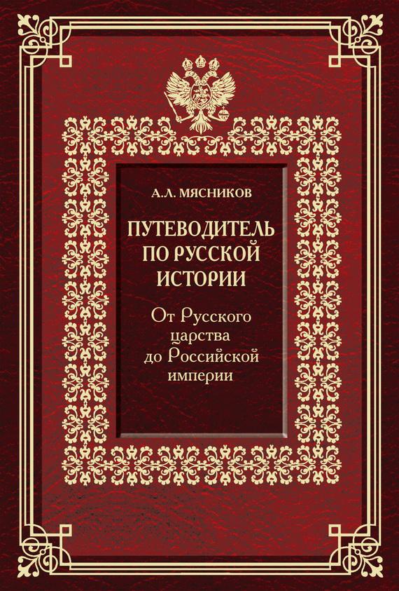 Александр Мясников Путеводитель по русской истории. От Русского царства до Российской империи