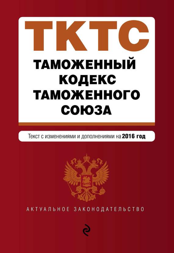 Отсутствует Таможенный кодекс Таможенного союза. Текст с изменениями и дополнениями на 2016 год меркурьева а отв ред таможенный кодекс таможенного союза текст с изменениями и дополнениями на 2016 год