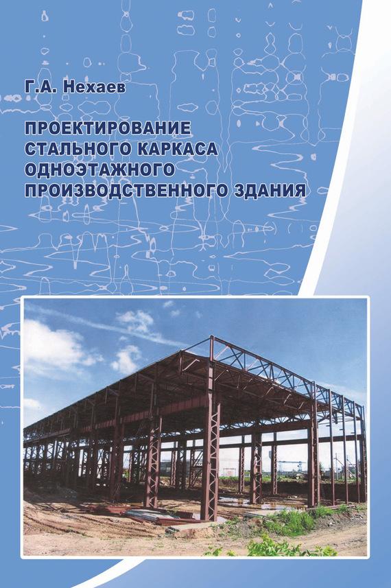 Г. А. Нехаев Проектирование стального каркаса одноэтажного производственного здания