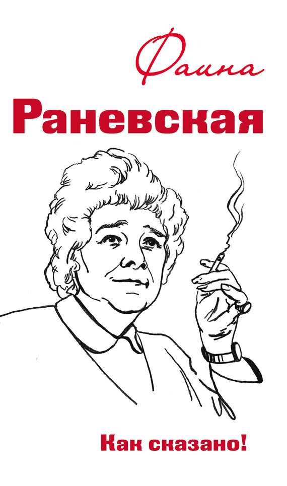 Фаина Раневская. Как сказано! от ЛитРес