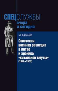 Алексеев, Михаил Николаевич  - Советская военная разведка в Китае и хроника «китайской смуты» (1922-1929)