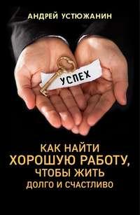 Устюжанин, Андрей  - Как найти хорошую работу, чтобы жить долго и счастливо