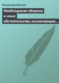 Орехов, Владимир  - Необходимая оборона и иные обстоятельства, исключающие преступность деяния