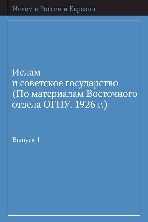 Скачать Ислам и советское государство (По материалам Восточного отдела ОГПУ. 1926 г.). быстро