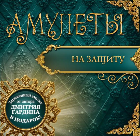 Дмитрий Гардин Амулеты на защиту – Амулеты-обереги
