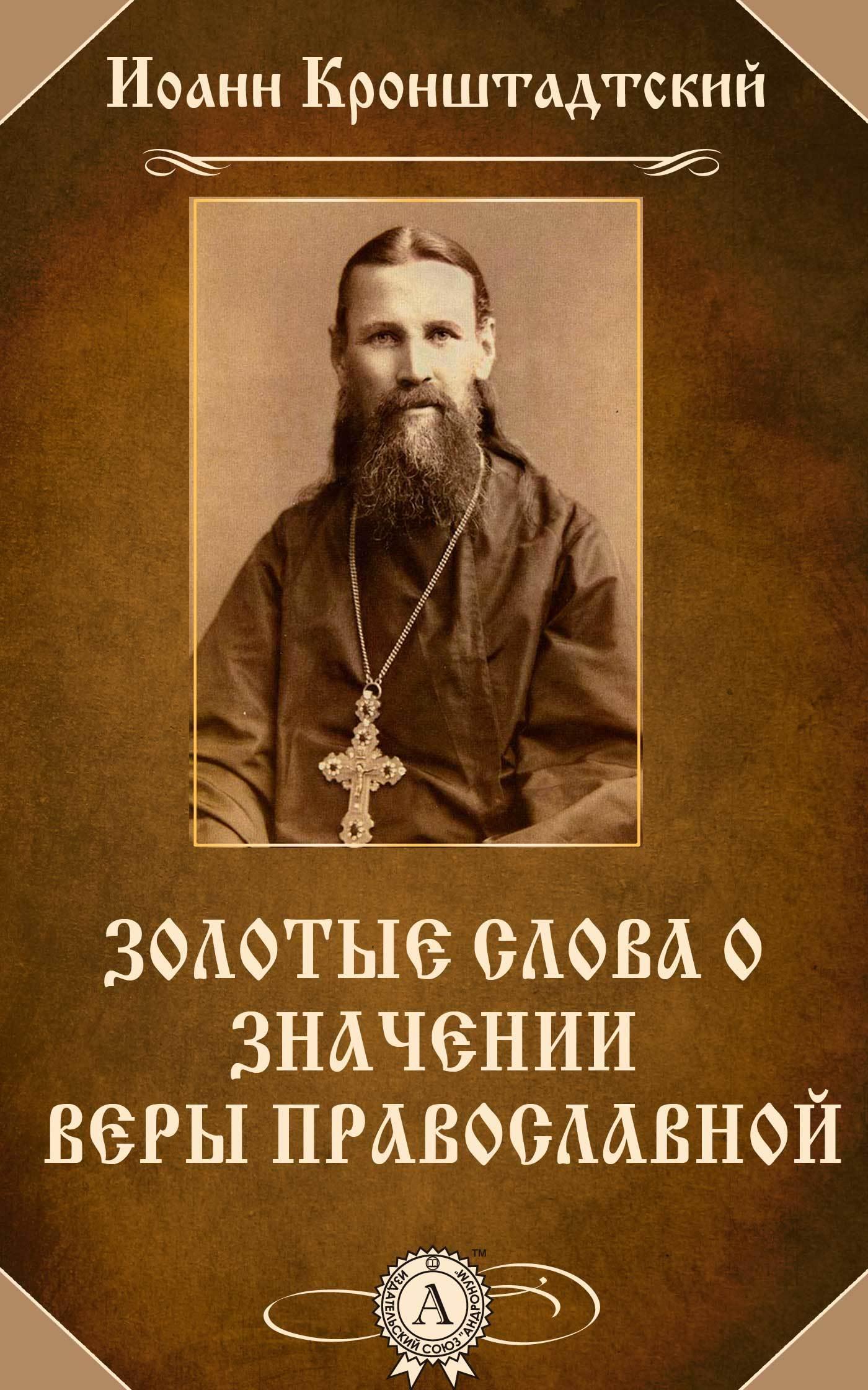 cвятой праведный Иоанн Кронштадтский Золотые слова о значении веры православной cвятой праведный иоанн кронштадтский правда о боге мире и человеке