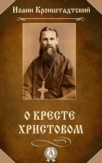 Кронштадтский, Иоанн Праведный  - О Кресте Христовом