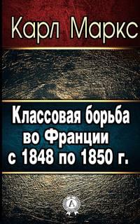 Маркс, Карл  - Классовая борьба во Франции с 1848 по 1850 г.