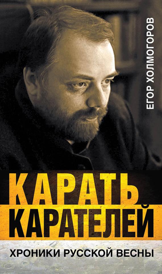 Егор Холмогоров - Карать карателей. Хроники Русской весны