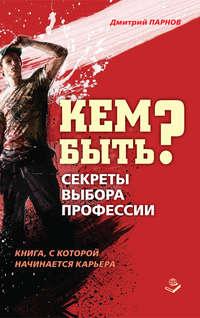 Парнов, Дмитрий  - Кем быть? Секреты выбора профессии. Книга, с которой начинается карьера