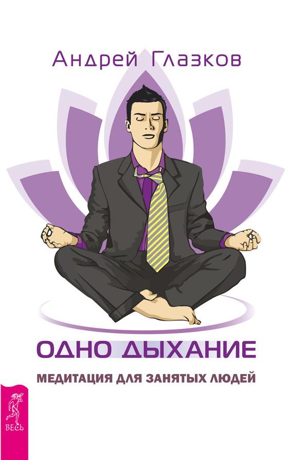 Андрей Глазков Одно дыхание. Медитация для занятых людей никалео ника одно дыхание на двоих