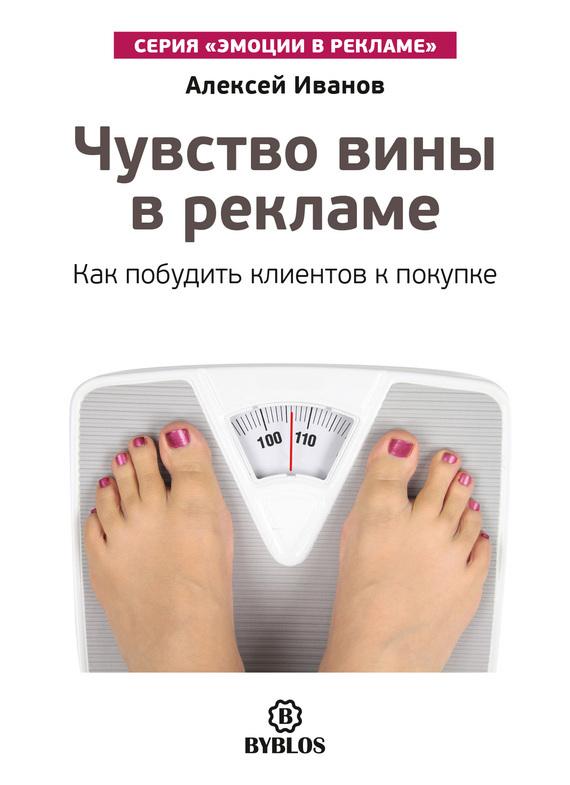 Алексей Иванов Чувство вины в рекламе. Как побудить клиентов к покупке чувство вины в рекламе как побудить клиентов к покупке