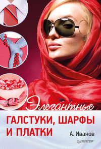 Иванов, Андрей  - Элегантные галстуки, шарфы и платки