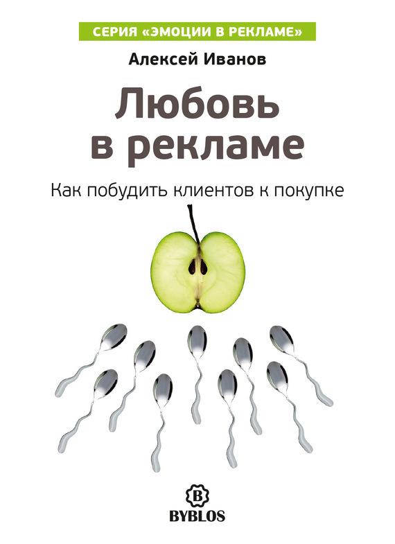 Алексей Иванов Любовь в рекламе. Как побудить клиентов к покупке алексей иванов чувство вины в рекламе как побудить клиентов к покупке
