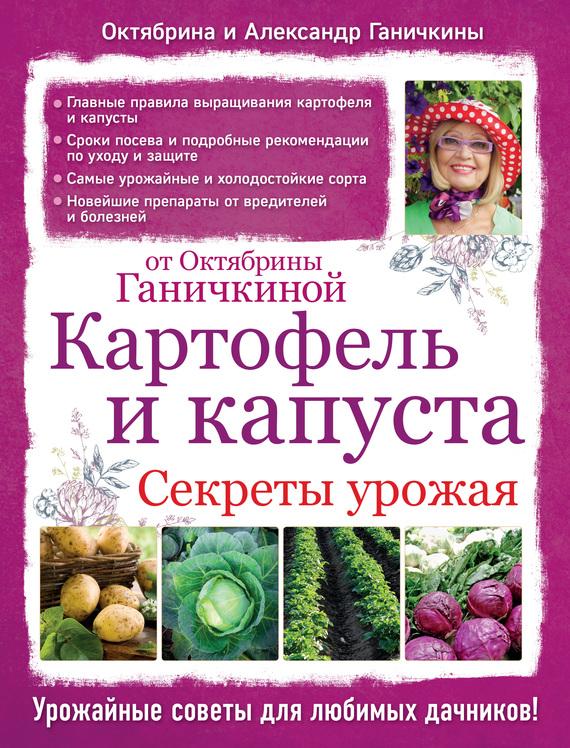 Октябрина Ганичкина Картофель и капуста. Секреты урожая от Октябрины Ганичкиной какие сорта самоопыляемых огурцов длядачи