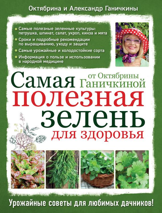 Октябрина Ганичкина Самая полезная зелень для здоровья от Октябрины Ганичкиной эксмо самая полезная зелень для здоровья от октябрины ганичкиной