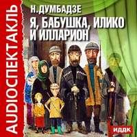 Думбадзе, Нодар  - Я, бабушка, Илико и Илларион (аудиоспектакль)