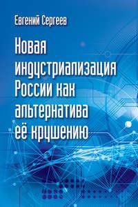 Сергеев, Евгений  - Новая индустриализация России как альтернатива ее крушению