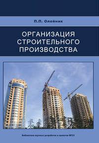 Олейник, П. П.  - Организация строительного производства