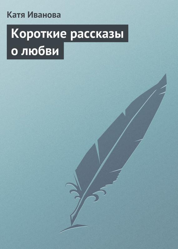 Катя Иванова Короткие рассказы олюбви крейн ш запечатленные