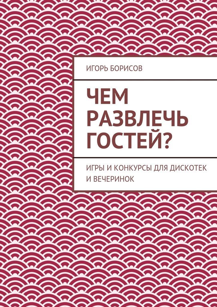 Игорь Борисов Чем развлечь гостей? как билет на борисов арену