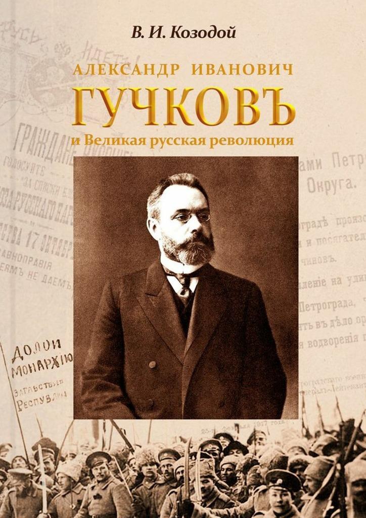 Виктор Иванович Козодой Александр Иванович ГУЧКОВЪ иВеликая русская революция