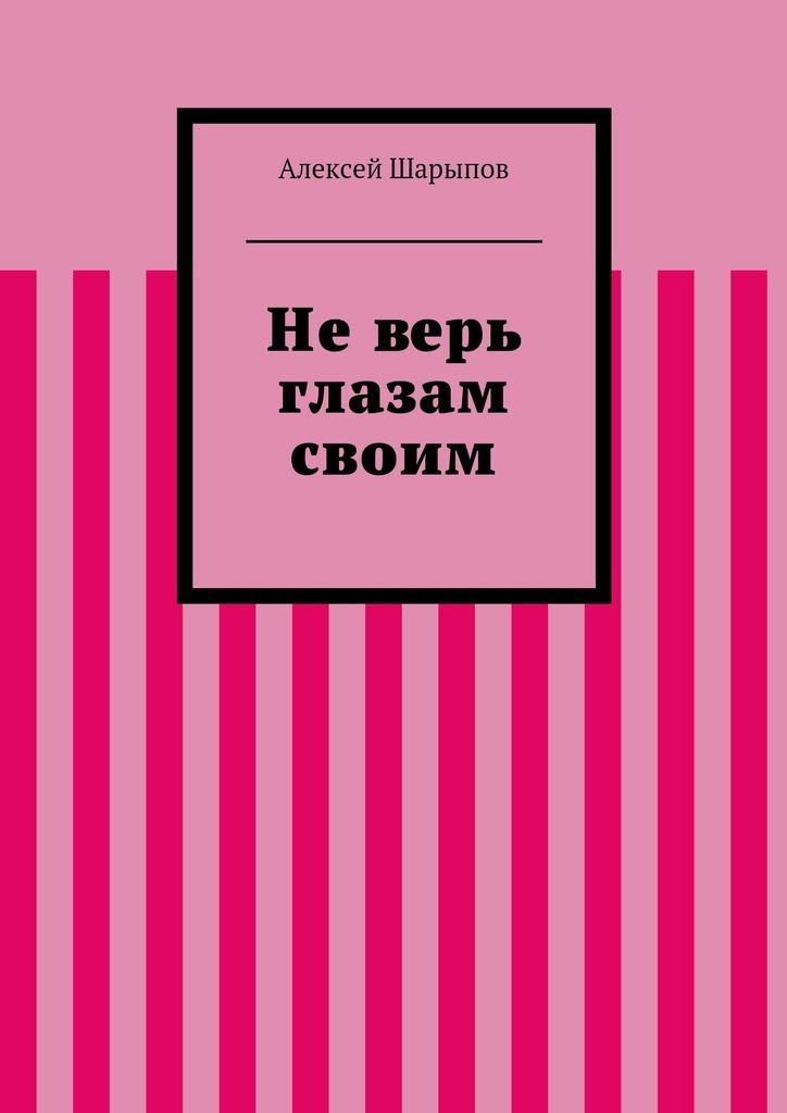 Алексей Шарыпов Неверь глазам своим