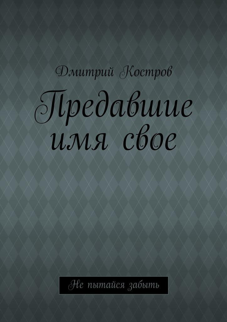 Дмитрий Евгеньевич Костров Предавшие имясвое кульков дмитрий евгеньевич севастополь и ялта