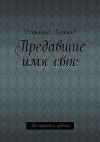 Костров, Дмитрий Евгеньевич  - Предавшие имясвое