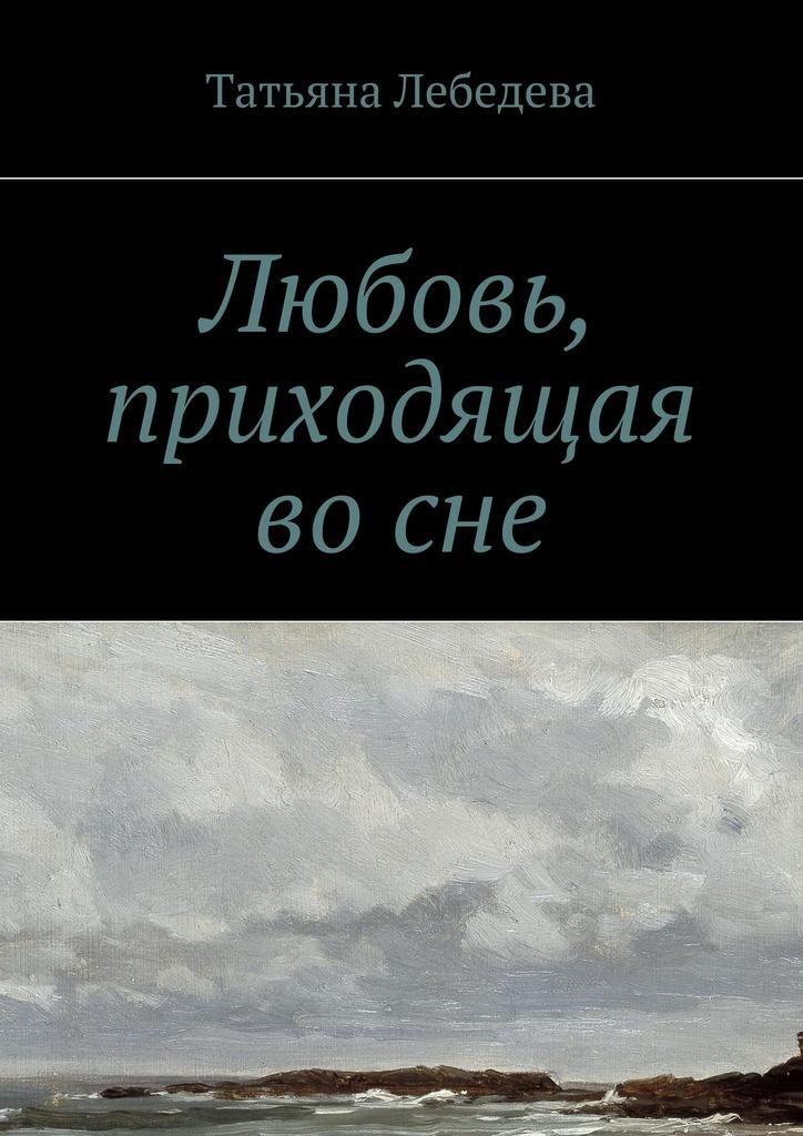 Татьяна Лебедева Любовь, приходящая восне