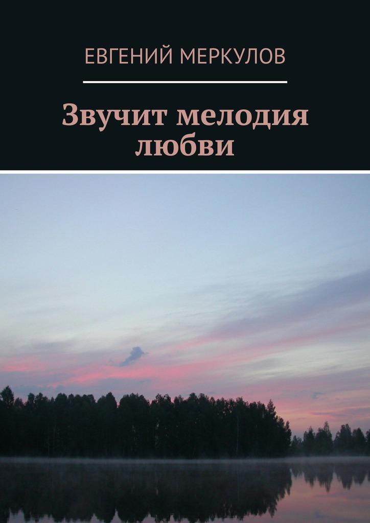 Евгений Меркулов Звучит мелодия любви евгений меркулов казачьи покрова избранное
