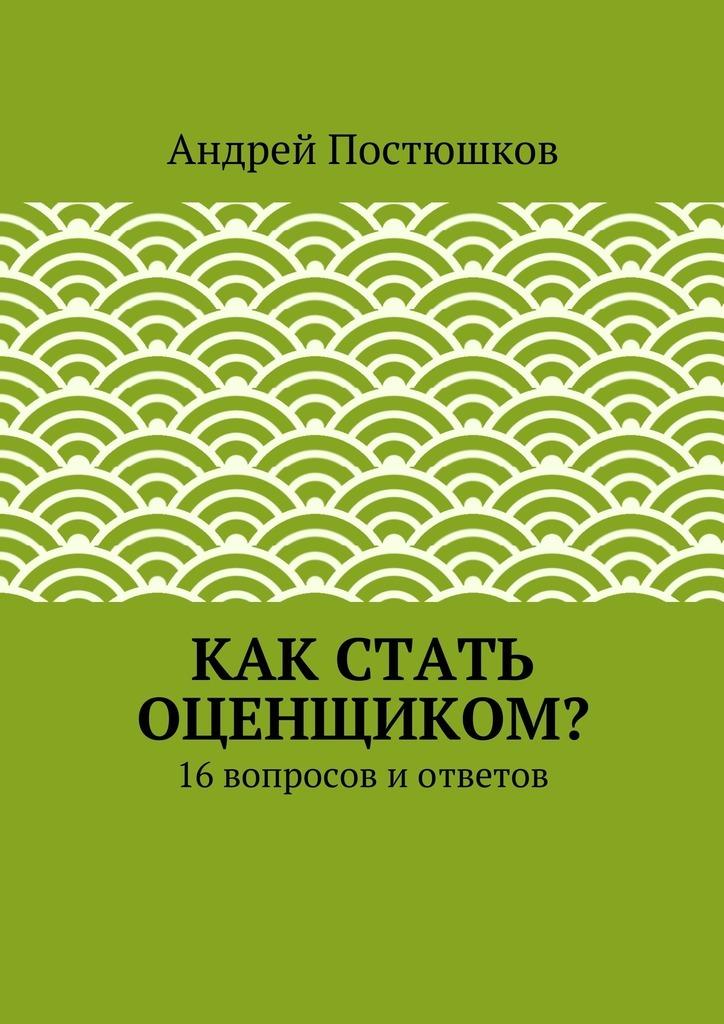 Андрей Владимирович Постюшков Как стать оценщиком? радуга м сверхвозможности человека как стать экстрасенсом
