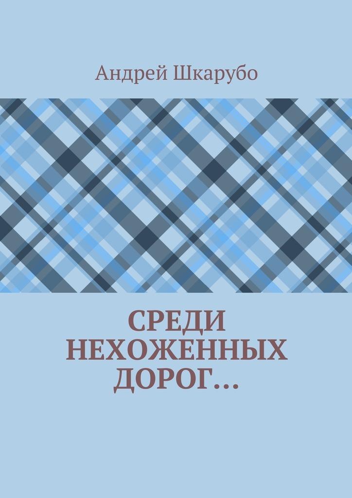 Андрей Шкарубо Среди нехоженных дорог… коврик iddis 402a580i12